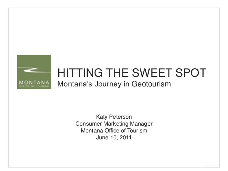 HITTING THE SWEET SPOT<br />Montana's Journey in Geotourism<br />Katy Peterson<br />Consumer Marketing Manager<br />Montan...
