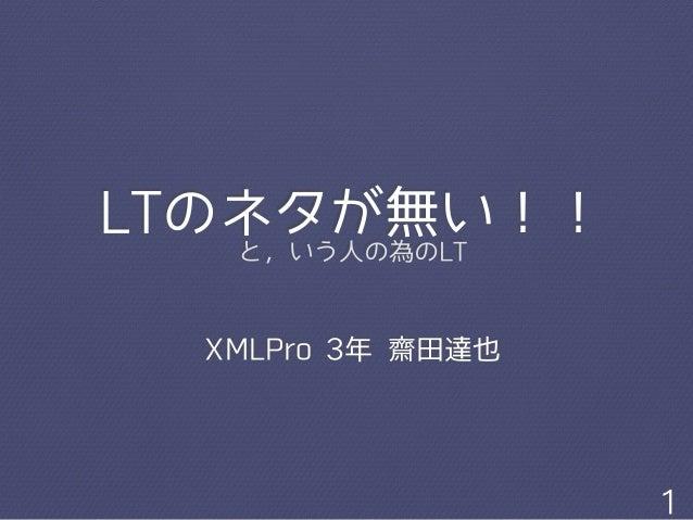 LTのネタが無い!!  と,いう⼈人の為のLT  XMLPro 3年 齋⽥田達也  1