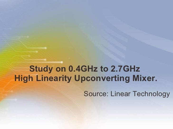 Study on 0.4GHz to 2.7GHz  High Linearity Upconverting Mixer. <ul><li>Source: Linear Technology </li></ul>