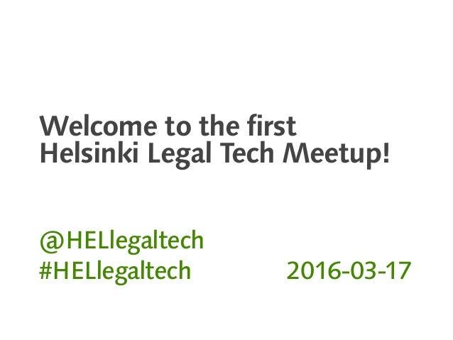Welcome to the first Helsinki Legal Tech Meetup! @HELlegaltech #HELlegaltech 2016-03-17
