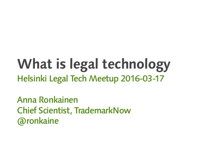 What is legal technology Helsinki Legal Tech Meetup 2016-03-17 Anna Ronkainen Chief Scientist, TrademarkNow @ronkaine