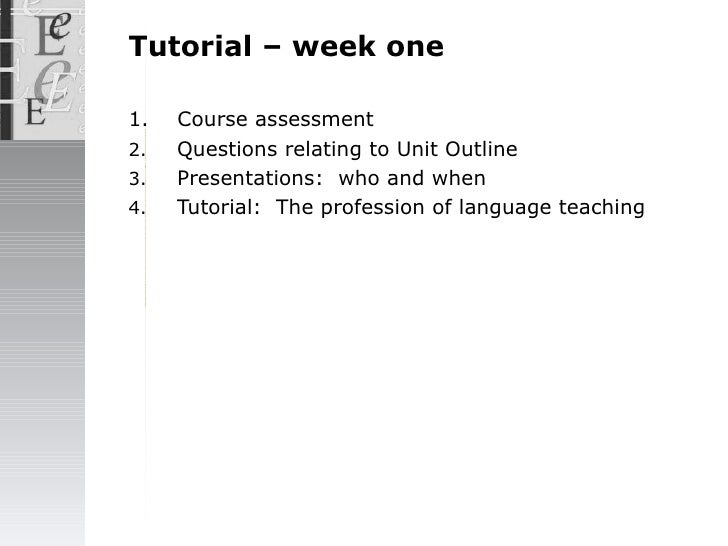 Tutorial – week one <ul><li>1.  Course  assessment </li></ul><ul><li>Questions relating to Unit Outline </li></ul><ul><li>...