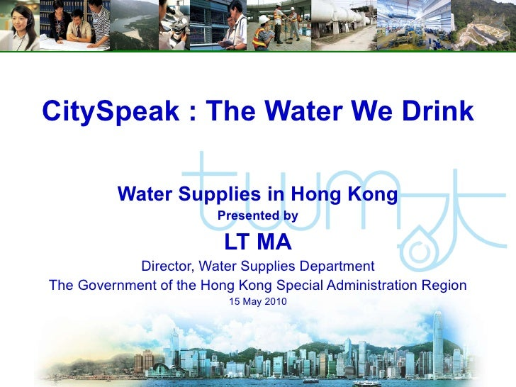 CitySpeak : The Water We Drink Water Supplies in Hong Kong Presented by LT MA Director, Water Supplies Department The Gove...