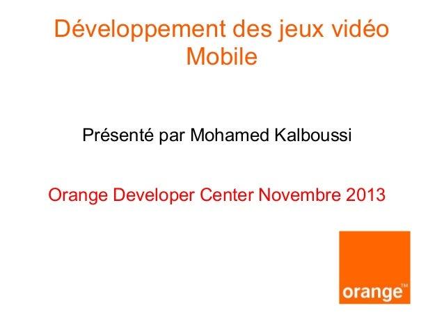 Développement des jeux vidéo Mobile Présenté par Mohamed Kalboussi Orange Developer Center Novembre 2013