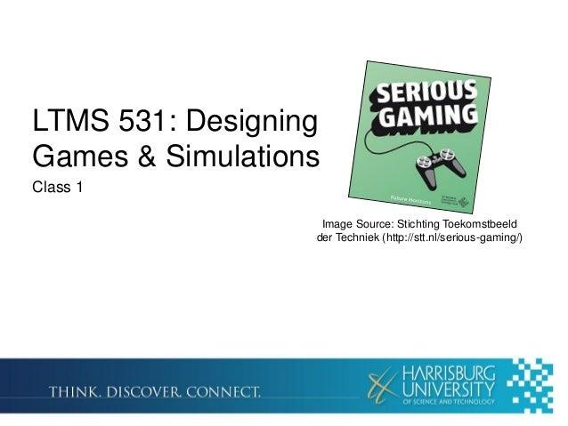 LTMS 531: Designing Games & Simulations Class 1 Image Source: Stichting Toekomstbeeld der Techniek (http://stt.nl/serious-...