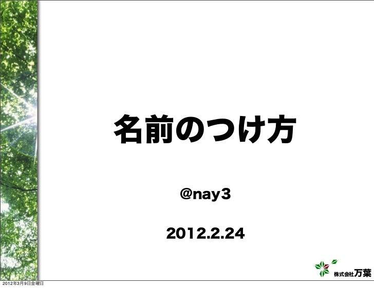 名前のつけ方                  @nay3                   2012.2.24                              株式会社万葉 2012年3月9日金曜日