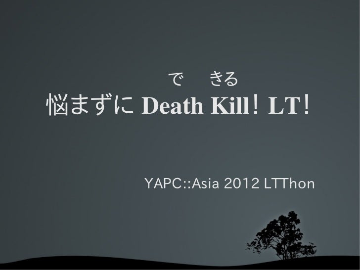 で きる悩まずに Death Kill! LT!       YAPC::Asia 2012 LTThon