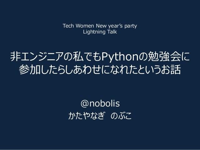非エンジニアの私でもPythonの勉強会に 参加したらしあわせになれたというお話 @nobolis かたやなぎ のぶこ Tech Women New year's party Lightning Talk