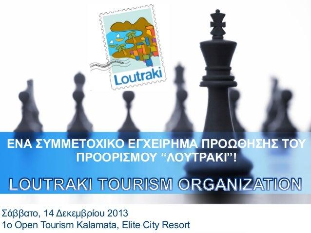 """ΕΝΑ ΣΥΜΜΕΤΟΧΙΚΟ ΕΓΧΕΙΡΗΜΑ ΠΡΟΩΘΗΣΗΣ ΤΟΥ ΠΡΟΟΡΙΣΜΟΥ """"ΛΟΥΤΡΑΚΙ""""!  Σάββατο, 14 Δεκεμβρίου 2013 1o Open Tourism Kalamata, Elit..."""