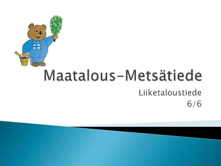 Maatalous-Metsätiede<br />Liiketaloustiede <br />6/6<br />