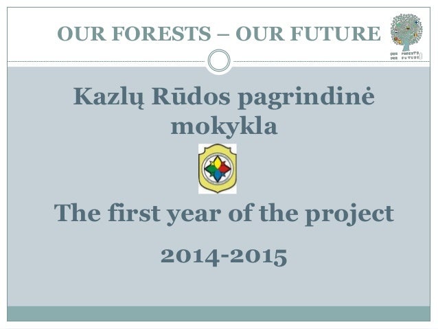 OUR FORESTS – OUR FUTURE Kazlų Rūdos pagrindinė mokykla The first year of the project 2014-2015