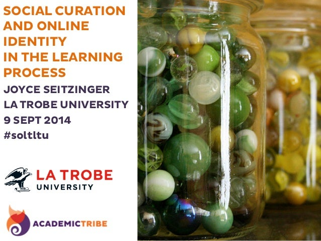 SOCIAL CURATION  AND ONLINE  IDENTITY  IN THE LEARNING  PROCESS  JOYCE SEITZINGER  LA TROBE UNIVERSITY  9 SEPT 2014  #solt...