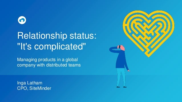 "Relationship status: ""It's complicated"" Managing products in a global company with distributed teams Inga Latham CPO, Site..."