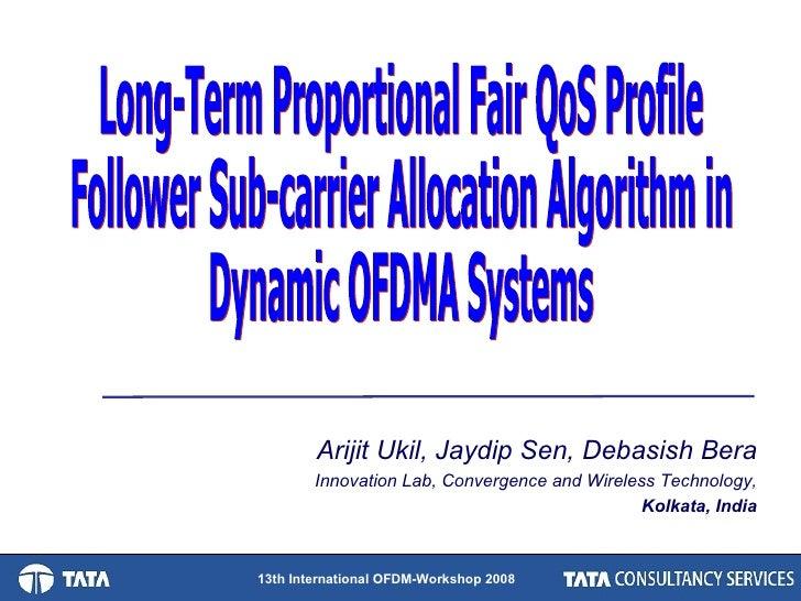 Long-Term Proportional Fair QoS Profile Follower Sub-carrier Allocation Algorithm in Dynamic OFDMA Systems Arijit Ukil, Ja...