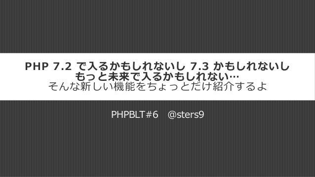 PHP 7.2 で入るかもしれないし 7.3 かもしれないし もっと未来で入るかもしれない… そんな新しい機能をちょっとだけ紹介するよ PHPBLT#6 @sters9