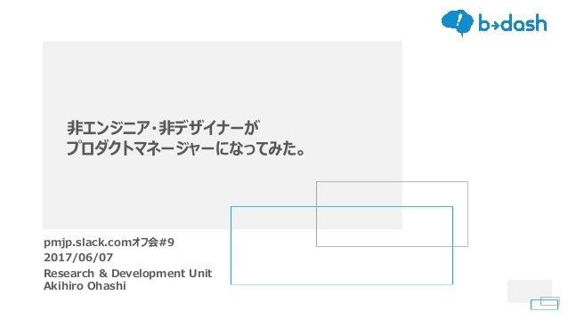 非エンジニア・非デザイナーが プロダクトマネージャーになってみた。 pmjp.slack.comオフ会#9 2017/06/07 Research & Development Unit Akihiro Ohashi