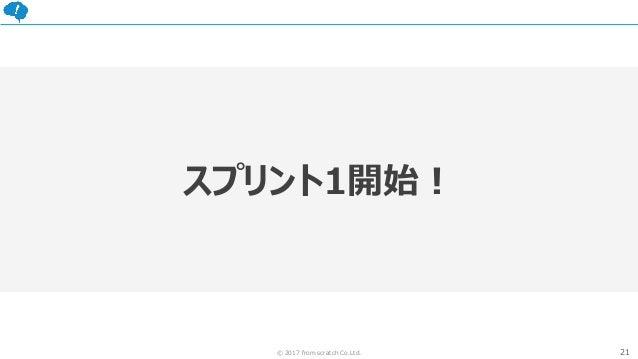 21© 2017 from scratch Co.Ltd. スプリント1開始!