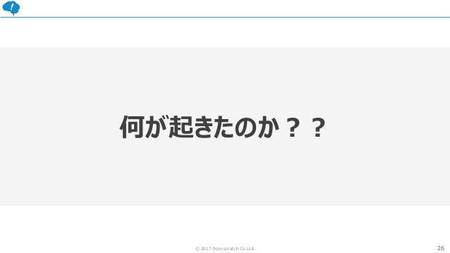 26© 2017 from scratch Co.Ltd. 何が起きたのか??