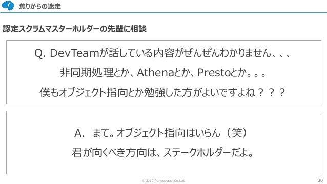 30© 2017 from scratch Co.Ltd. 焦りからの迷走 Q. DevTeamが話している内容がぜんぜんわかりません、、、 非同期処理とか、Athenaとか、Prestoとか。。。 僕もオブジェクト指向とか勉強した方がよいです...