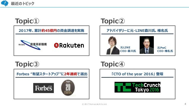 """4© 2017 from scratch Co.Ltd. 最近のトピック Forbes """"有望スタートアップ""""に2年連続で選出 Topic③ Topic① 元LINE CEO・森川氏 元PwC CEO・椎名氏 Topic④ Topic② 201..."""