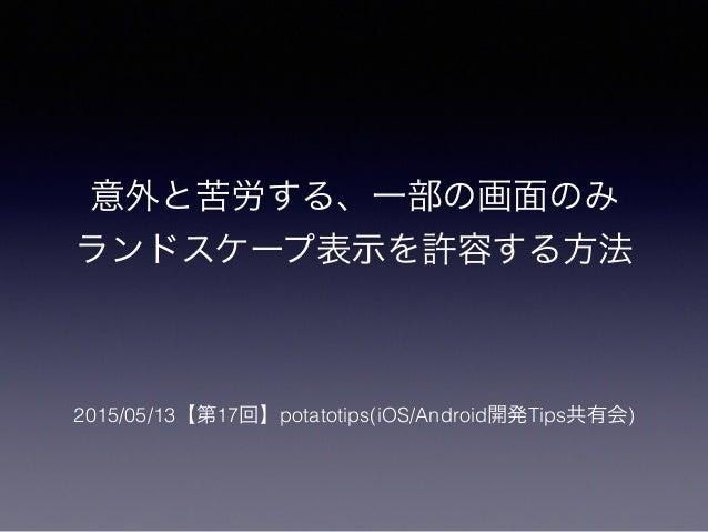 意外と苦労する、一部の画面のみ ランドスケープ表示を許容する方法 2015/05/13【第17回】potatotips(iOS/Android開発Tips共有会)