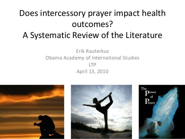 Does intercessory prayer impact health outcomes? A Systematic Review of the Literature Erik Rauterkus Obama Academy of Int...
