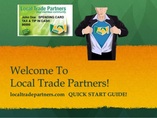 Welcome To Local Trade Partners! localtradepartners.com QUICK START GUIDE!