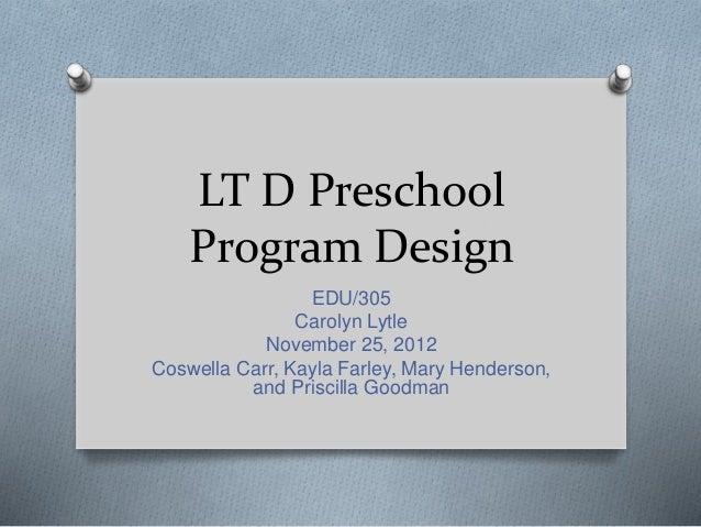 LT D Preschool Program Design EDU/305 Carolyn Lytle November 25, 2012 Coswella Carr, Kayla Farley, Mary Henderson, and Pri...
