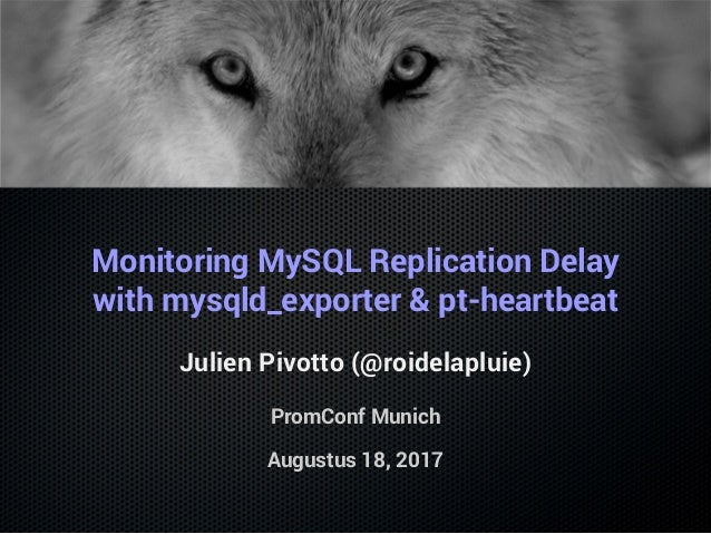Monitoring MySQL Replication Delay with mysqld_exporter & pt-heartbeat Julien Pivotto (@roidelapluie) PromConf Munich Augu...