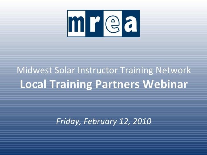 Midwest Solar Instructor Training Network Local Training Partners Webinar Friday, February 12, 2010