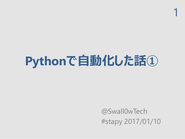 Pythonで自動化した話① @Swall0wTech #stapy 2017/01/10 1