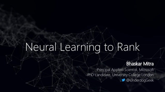 Neural Learning to Rank Bhaskar Mitra Principal Applied Scientist, Microsoft PhD candidate, University College London @Und...