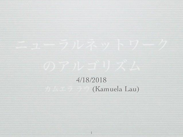 ニューラルネットワーク のアルゴリズム 4/18/2018 カムエラ ラウ (Kamuela Lau) 1