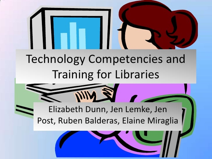 Technology Competencies and Training for Libraries<br />Elizabeth Dunn, Jen Lemke, Jen Post, Ruben Balderas, Elaine Miragl...