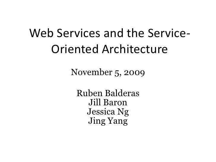 Web Services and the Service-Oriented Architecture<br />November 5, 2009<br />Ruben Balderas<br />Jill Baron<br />Jessica ...
