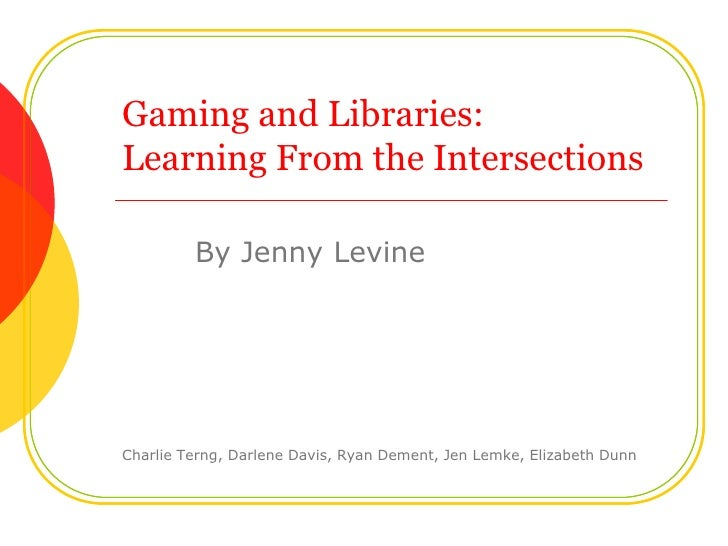 Gaming and Libraries:Learning From the Intersections<br />By Jenny Levine<br />Charlie Terng, Darlene Davis, Ryan Dement,...