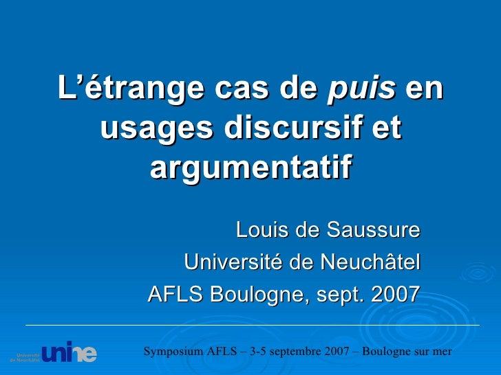 L'étrange cas de  puis  en usages discursif et argumentatif Louis de Saussure Université de Neuchâtel AFLS Boulogne, sept....