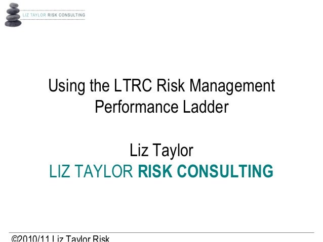 Using the LTRC Risk Management Performance Ladder Liz Taylor LIZ TAYLOR RISK CONSULTING