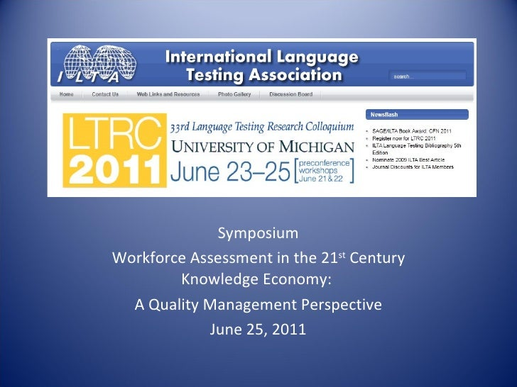 Symposium Workforce Assessment in the 21 st  Century Knowledge Economy:  A Quality Management Perspective June 25, 2011