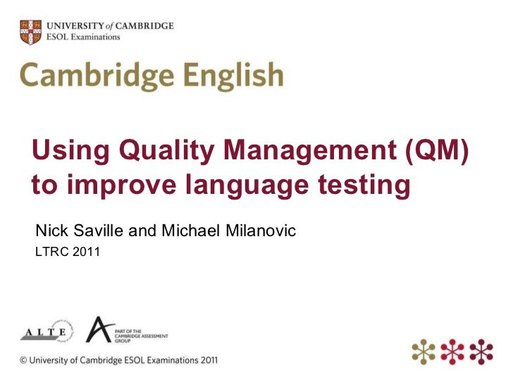 Using Quality Management (QM) to improve language testing Nick Saville and Michael Milanovic LTRC 2011