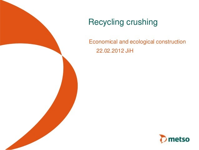 Recycling crushing Economical and ecological construction 22.02.2012 JiH