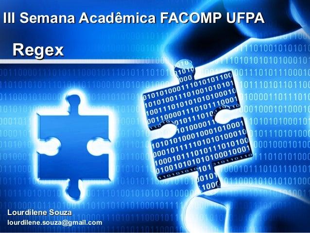 III Semana Acadêmica FACOMP UFPA  Regex  Lourdilene Souza lourdilene.souza@gmail.com