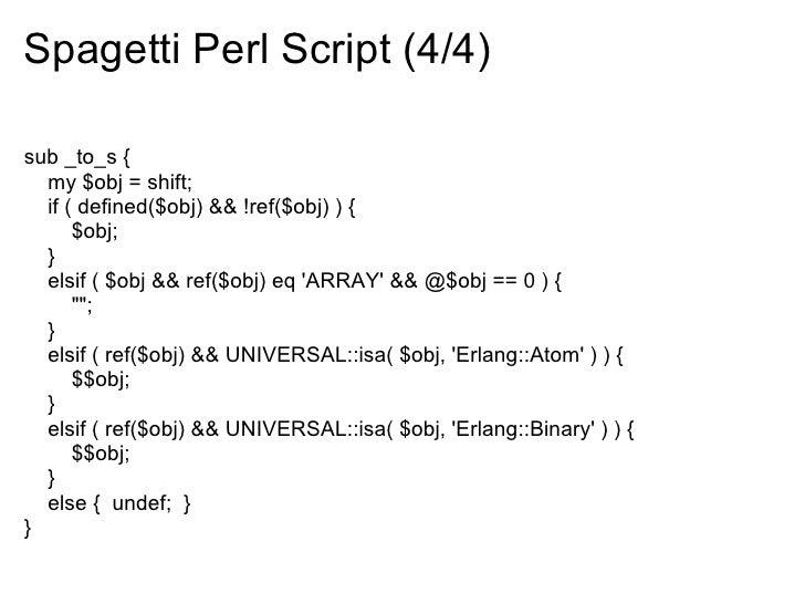 Spagetti Perl Script (4/4)  sub _to_s {   my $obj = shift;   if ( defined($obj) && !ref($obj) ) {       $obj;   }   elsif ...