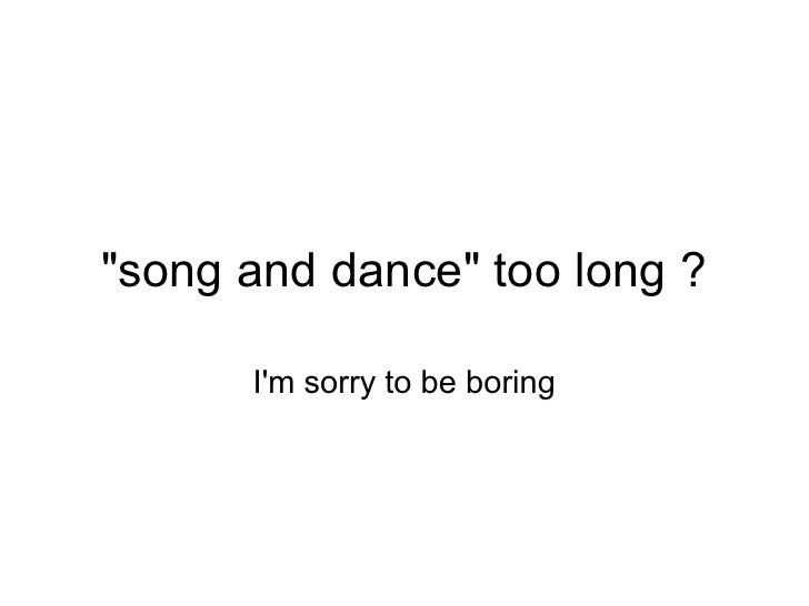quot;song and dancequot; too long ?        I'm sorry to be boring