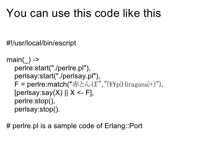 You can use this code like this  #!/usr/local/bin/escript  main(_) ->  perlre:start(quot;./perlre.plquot;),  perlsay:start...