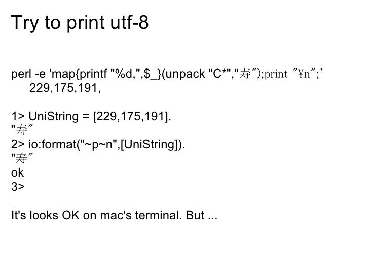 Try to print utf-8  perl -e 'map{printf quot;%d,quot;,$_}(unpack quot;C*quot;,quot;寿quot;);print quot;nquot;;'    229,175,...