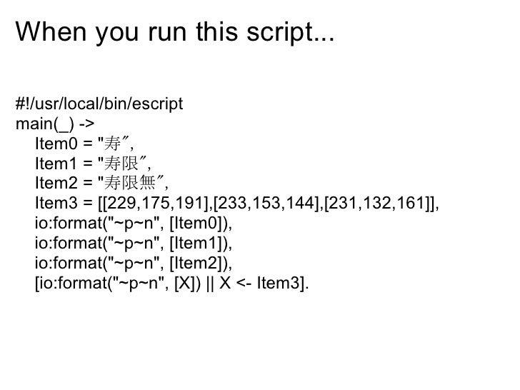When you run this script...  #!/usr/local/bin/escript main(_) ->    Item0 = quot;寿quot;,    Item1 = quot;寿限quot;,    Item2...