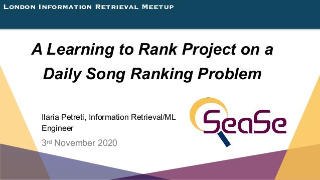 London Information Retrieval Meetup A Learning to Rank Project on a Daily Song Ranking Problem Ilaria Petreti, Information...