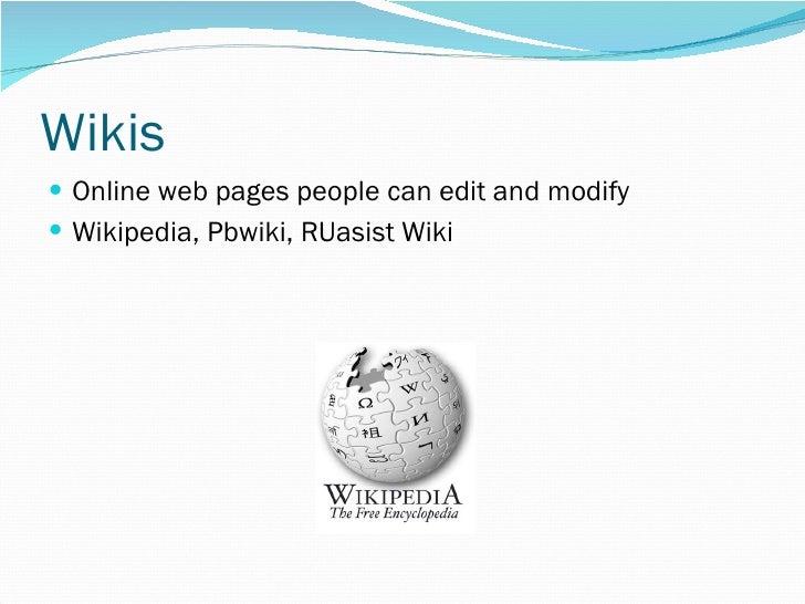 Wikis <ul><li>Online web pages people can edit and modify </li></ul><ul><li>Wikipedia, Pbwiki, RUasist Wiki </li></ul>