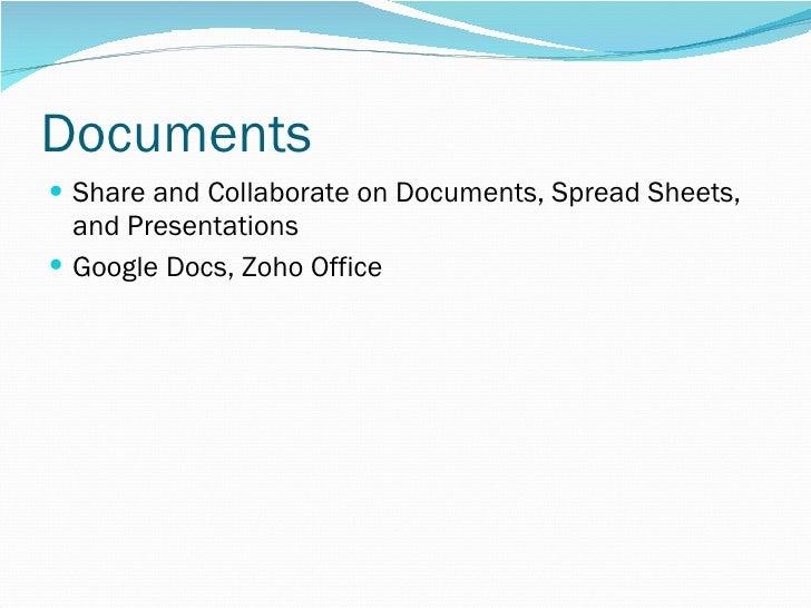 Documents <ul><li>Share and Collaborate on Documents, Spread Sheets, and Presentations </li></ul><ul><li>Google Docs, Zoho...